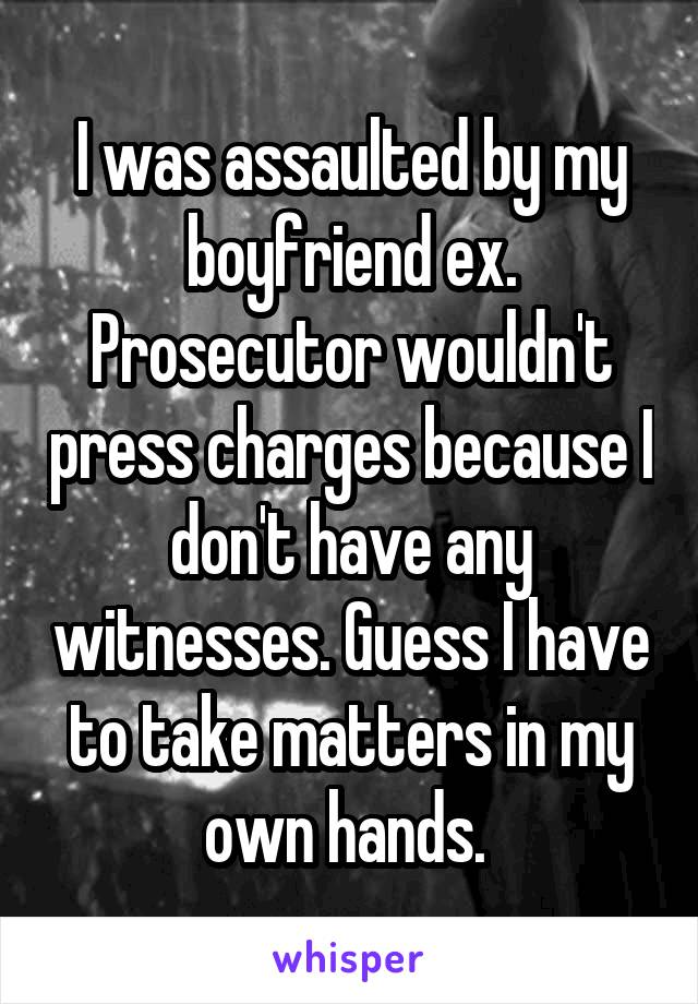 I was assaulted by my boyfriend ex. Prosecutor wouldn't press charges because I don't have any witnesses. Guess I have to take matters in my own hands.
