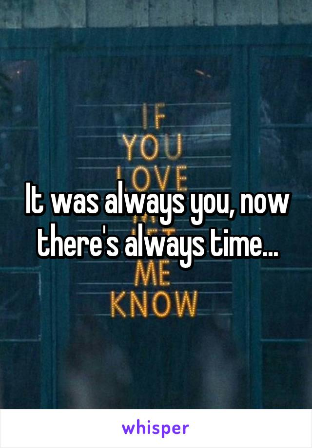 It was always you, now there's always time...