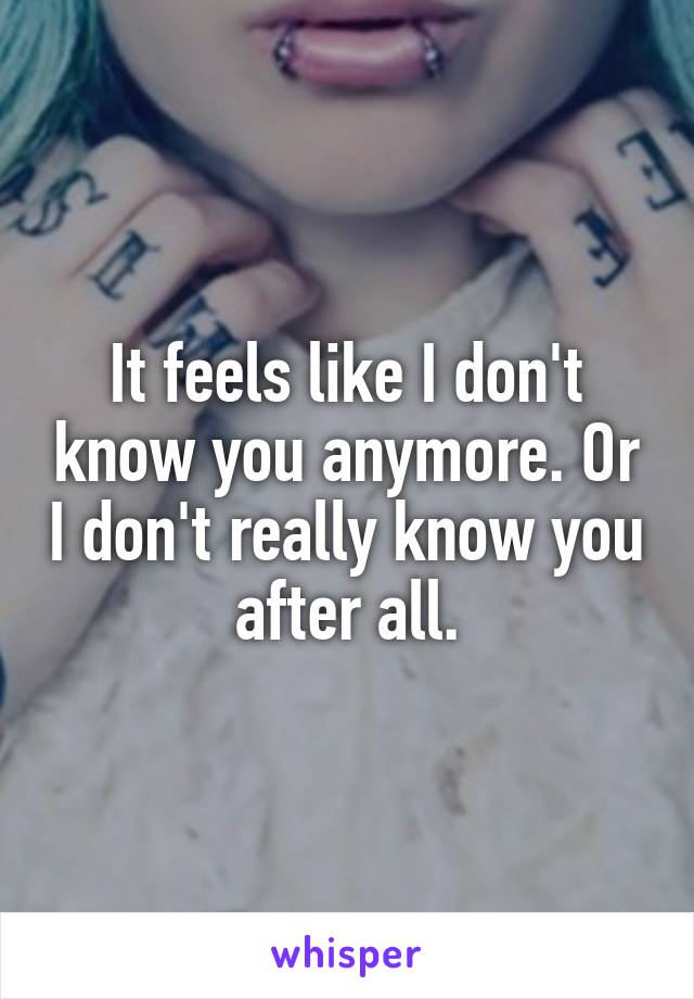 It feels like I don't know you anymore. Or I don't really know you after all.