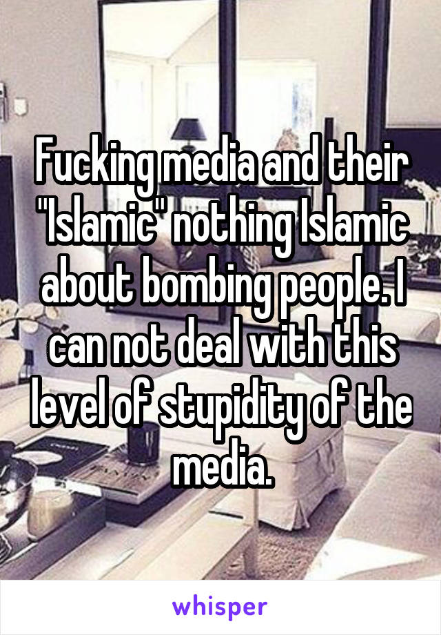 "Fucking media and their ""Islamic"" nothing Islamic about bombing people. I can not deal with this level of stupidity of the media."