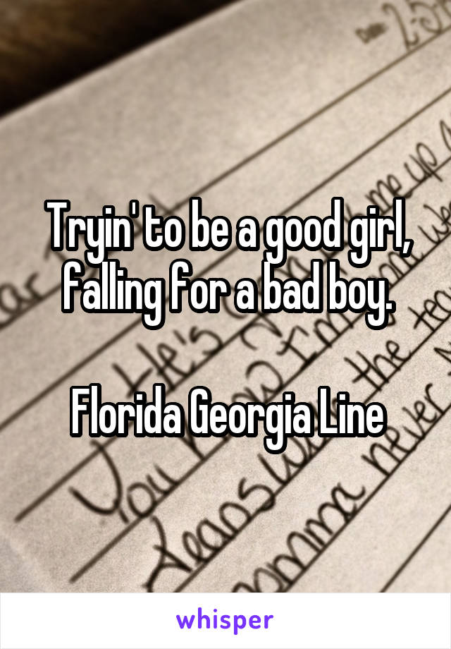 Tryin' to be a good girl, falling for a bad boy.  Florida Georgia Line