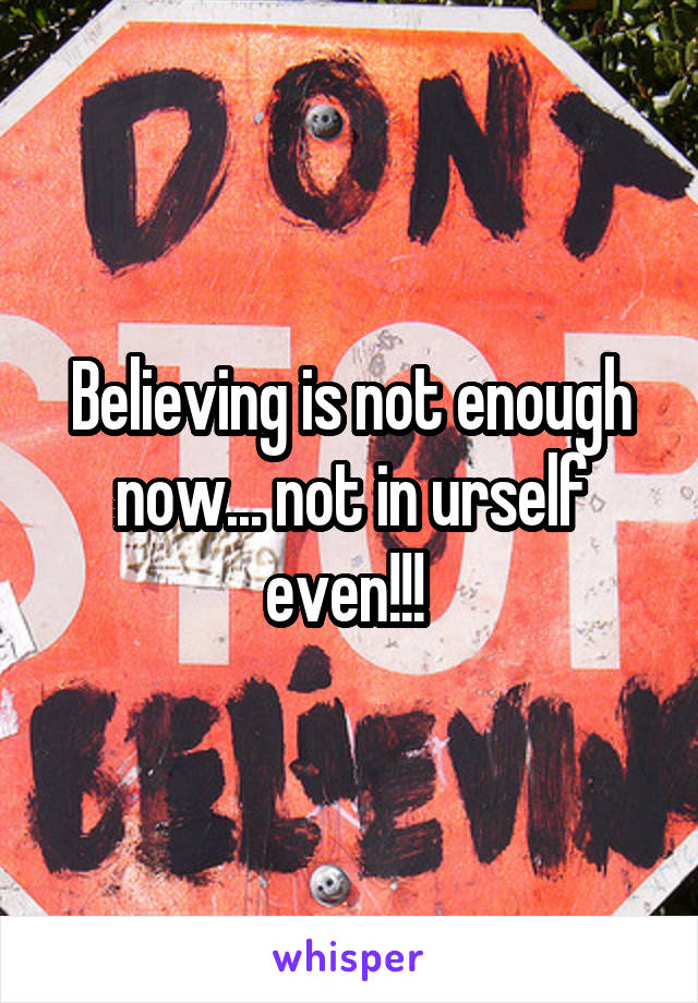Believing is not enough now... not in urself even!!!