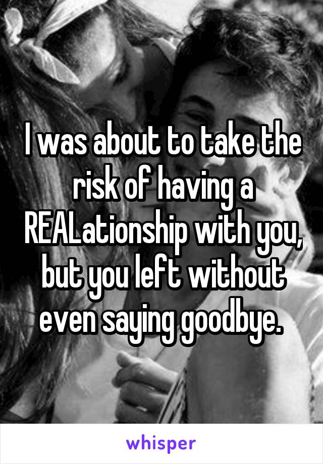 I was about to take the risk of having a REALationship with you, but you left without even saying goodbye.