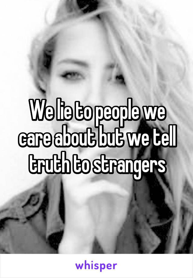 We lie to people we care about but we tell truth to strangers