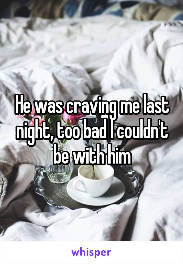 He was craving me last night, too bad I couldn't be with him