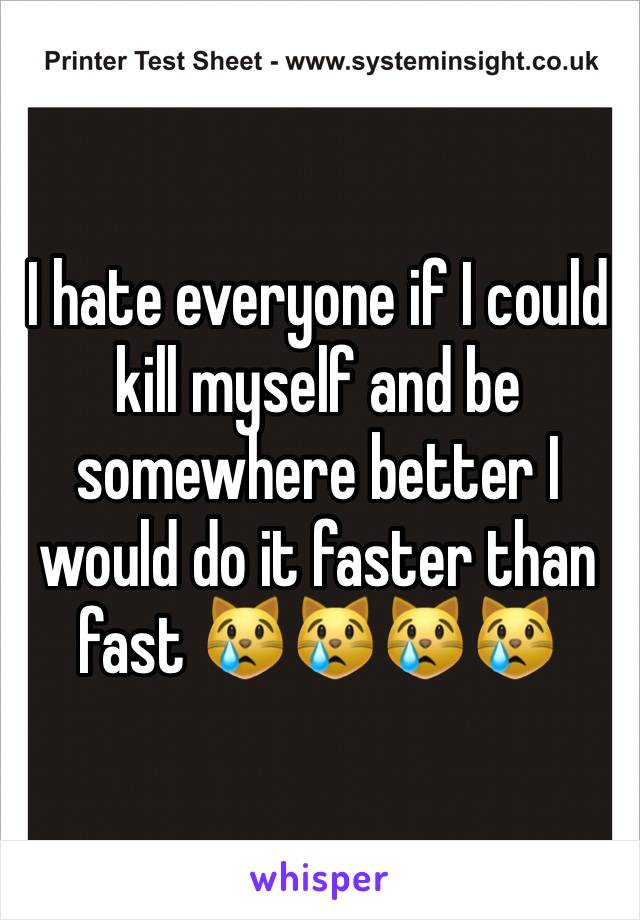 I hate everyone if I could kill myself and be somewhere better I would do it faster than fast 😿😿😿😿