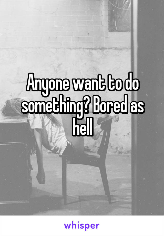 Anyone want to do something? Bored as hell