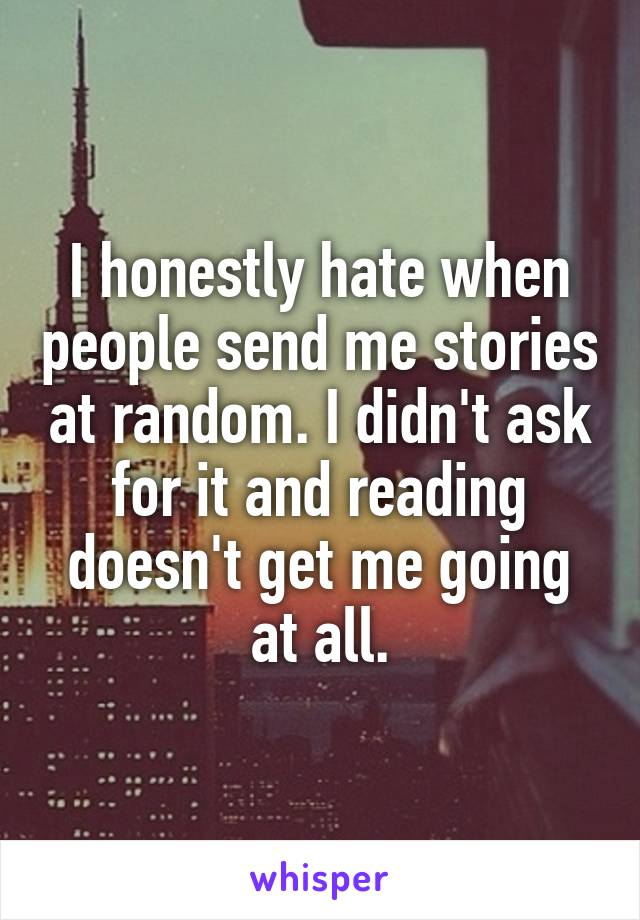 I honestly hate when people send me stories at random. I didn't ask for it and reading doesn't get me going at all.