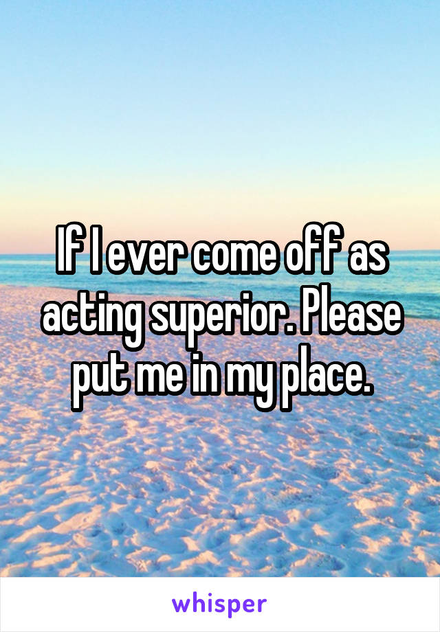 If I ever come off as acting superior. Please put me in my place.