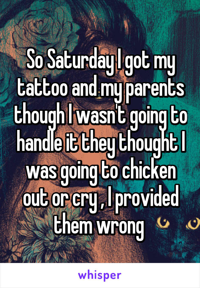 So Saturday I got my tattoo and my parents though I wasn't going to handle it they thought I was going to chicken out or cry , I provided them wrong