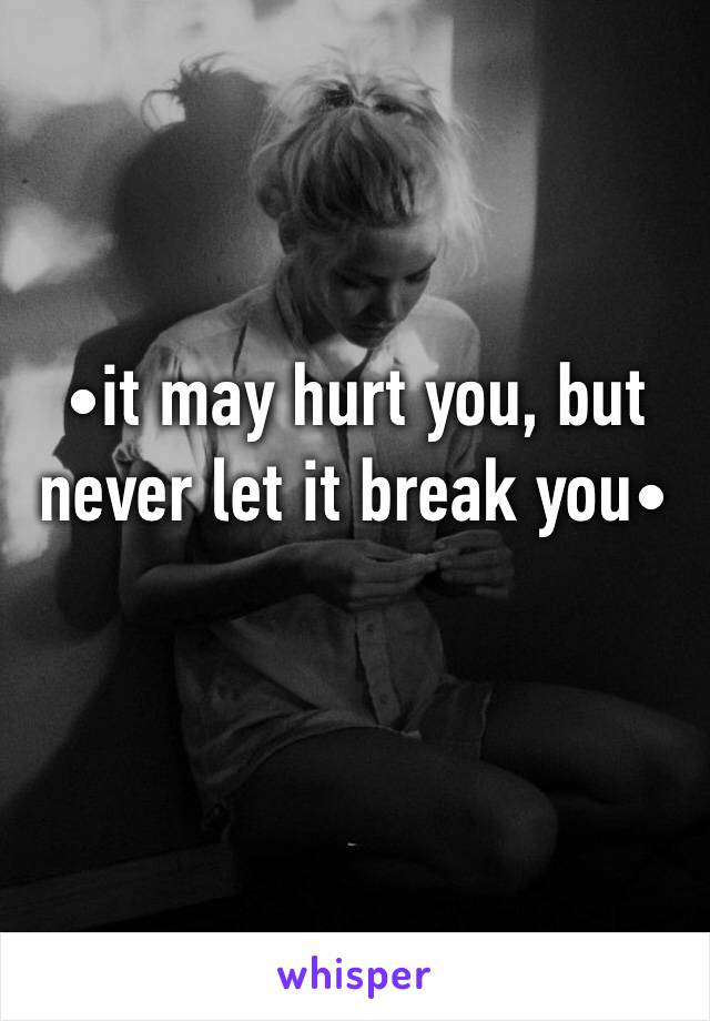 •it may hurt you, but never let it break you•