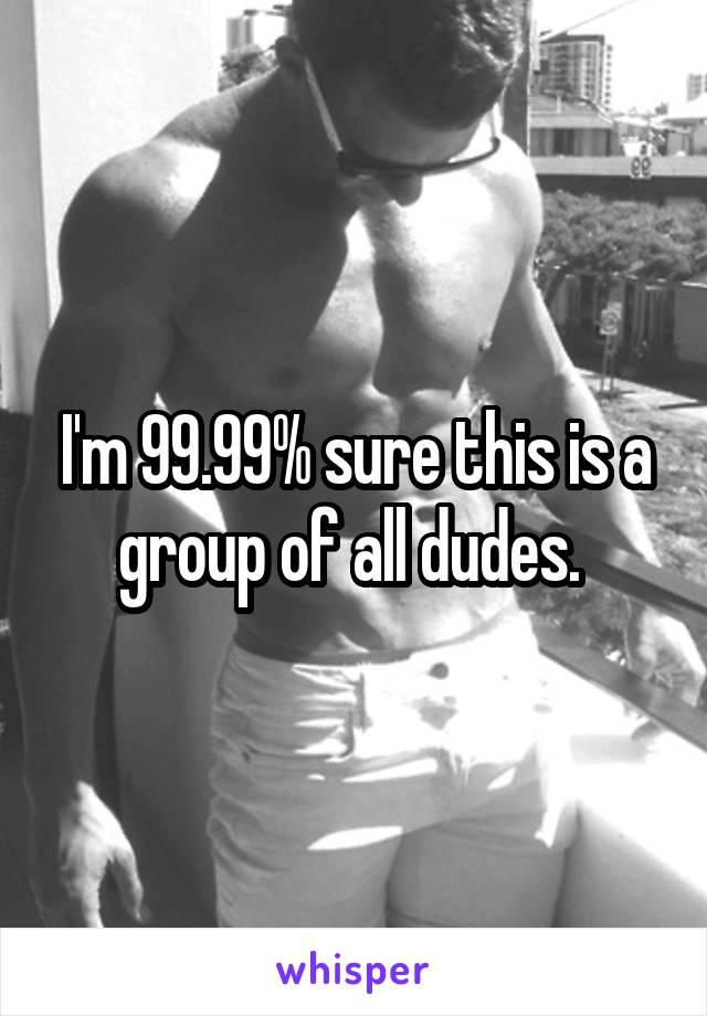 I'm 99.99% sure this is a group of all dudes.