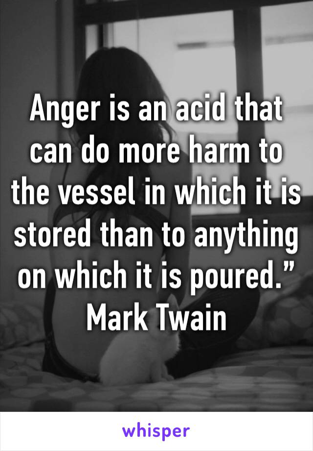 """Anger is an acid that can do more harm to the vessel in which it is stored than to anything on which it is poured."""" Mark Twain"""
