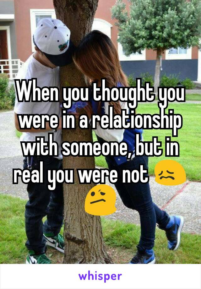 When you thought you were in a relationship with someone, but in real you were not 😖😕
