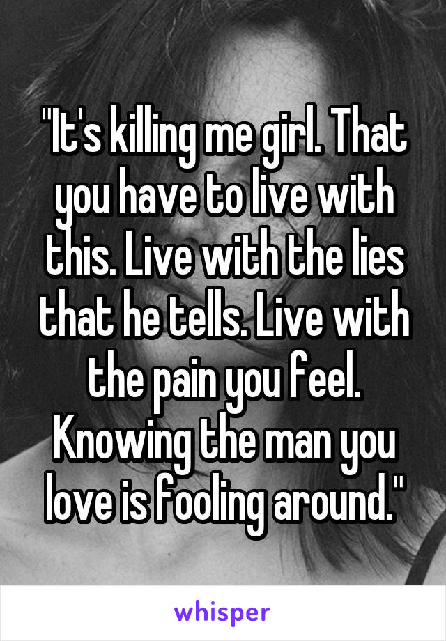 """It's killing me girl. That you have to live with this. Live with the lies that he tells. Live with the pain you feel. Knowing the man you love is fooling around."""