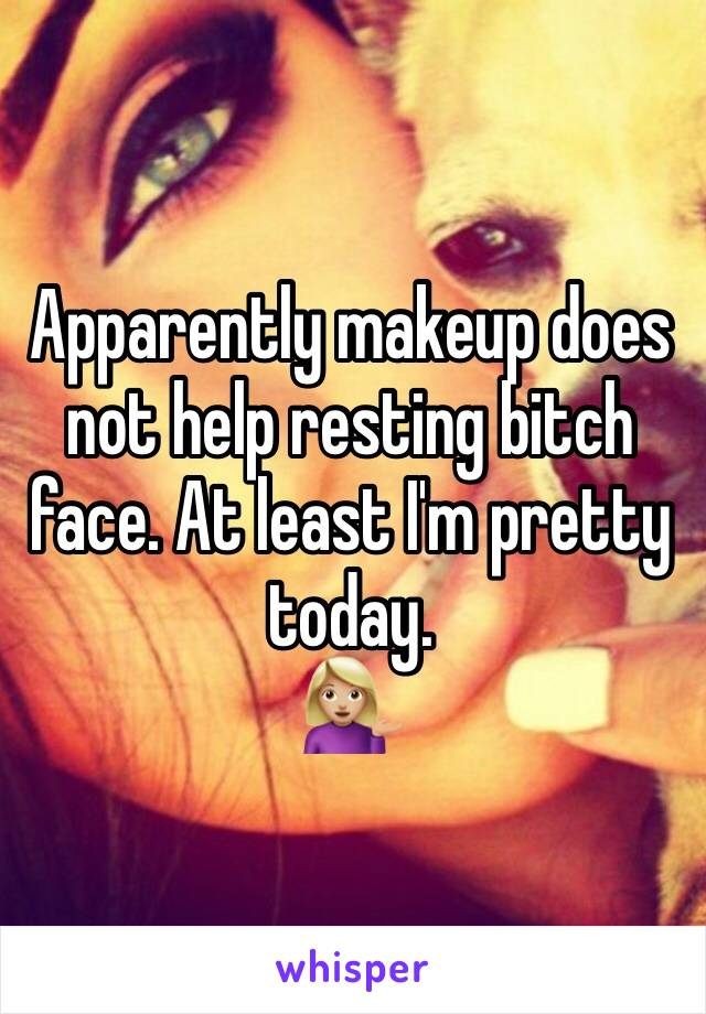 Apparently makeup does not help resting bitch face. At least I'm pretty today. 💁🏼