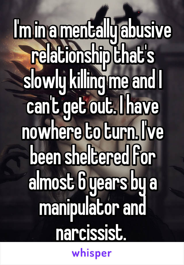 I'm in a mentally abusive relationship that's slowly killing me and I can't get out. I have nowhere to turn. I've been sheltered for almost 6 years by a manipulator and narcissist.