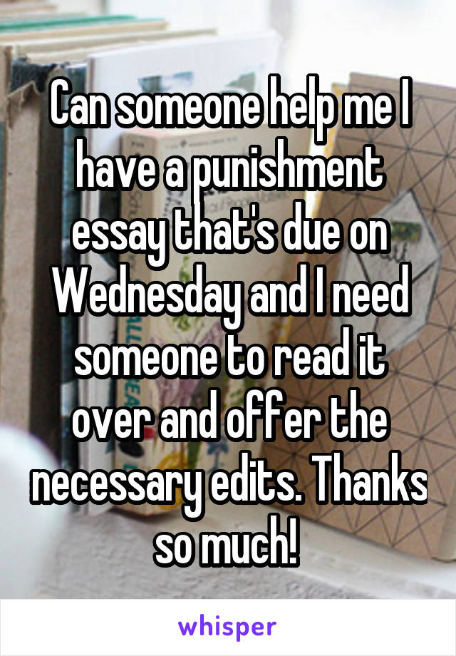 Can someone help me I have a punishment essay that's due on Wednesday and I need someone to read it over and offer the necessary edits. Thanks so much!
