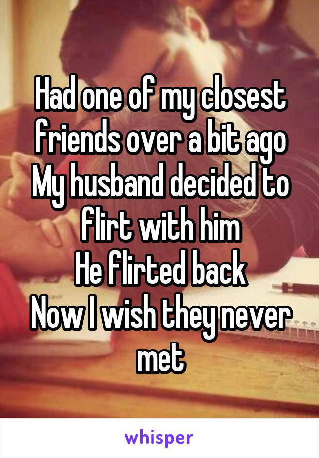 Had one of my closest friends over a bit ago My husband decided to flirt with him He flirted back Now I wish they never met