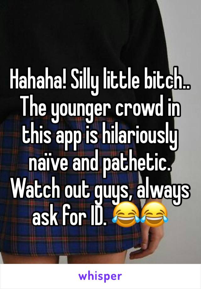 Hahaha! Silly little bitch.. The younger crowd in this app is hilariously naïve and pathetic. Watch out guys, always ask for ID. 😂😂