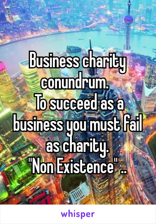 """Business charity conundrum.  To succeed as a business you must fail as charity.  """"Non Existence"""" .."""