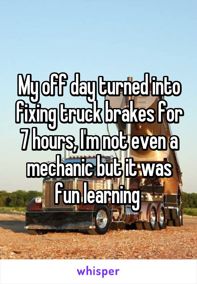 My off day turned into fixing truck brakes for 7 hours, I'm not even a mechanic but it was fun learning
