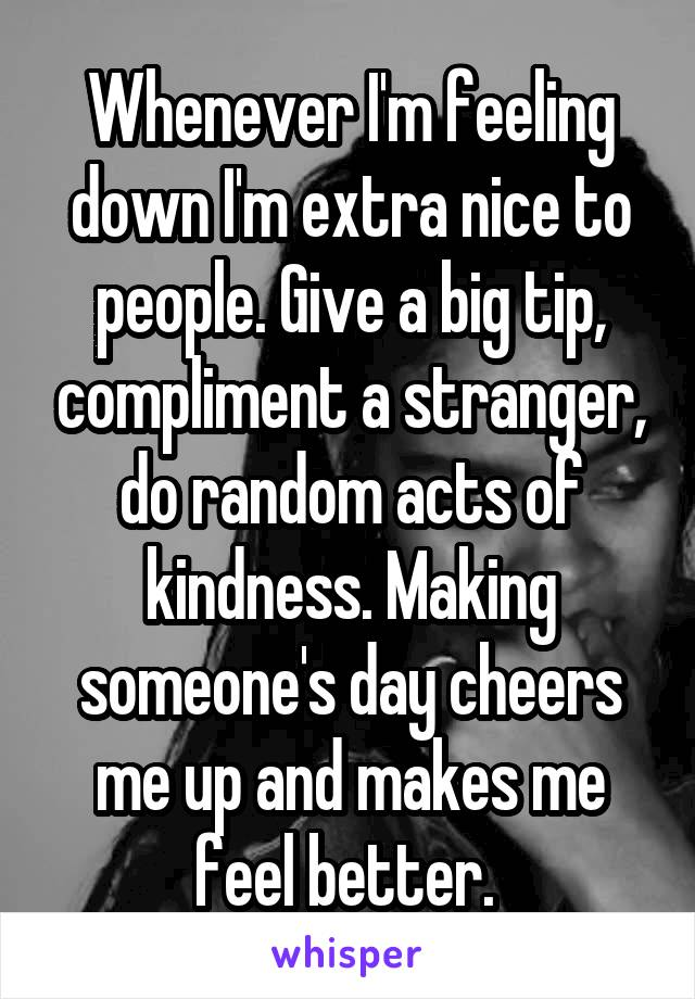 Whenever I'm feeling down I'm extra nice to people. Give a big tip, compliment a stranger, do random acts of kindness. Making someone's day cheers me up and makes me feel better.