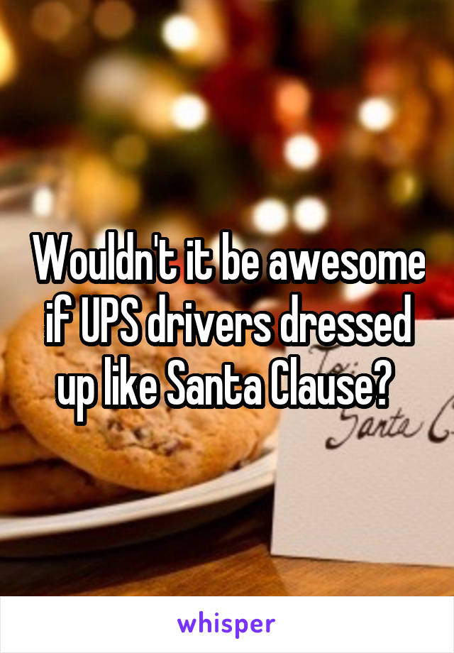 Wouldn't it be awesome if UPS drivers dressed up like Santa Clause?