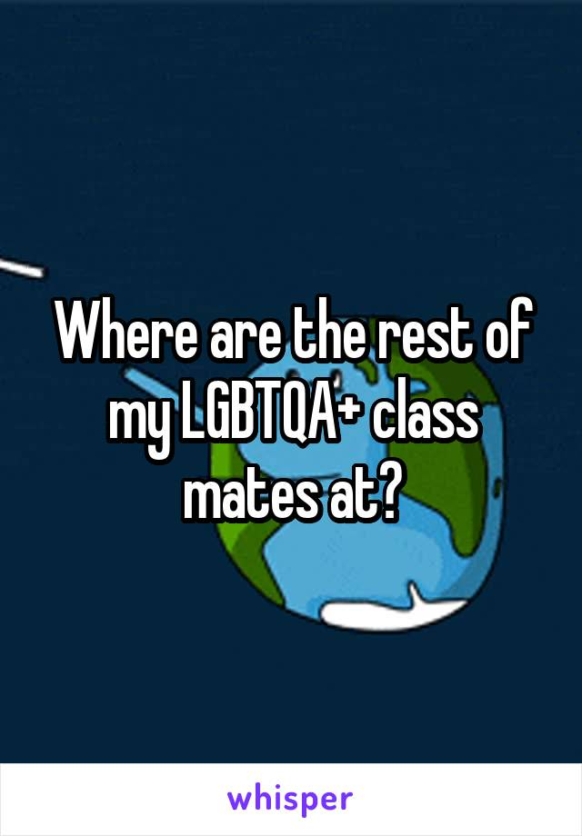 Where are the rest of my LGBTQA+ class mates at?