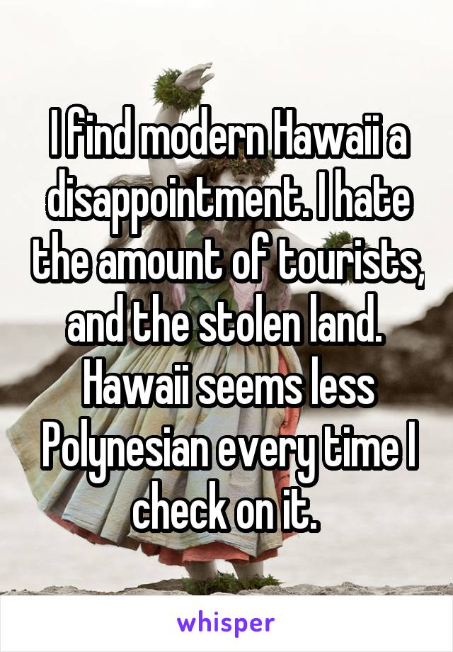 I find modern Hawaii a disappointment. I hate the amount of tourists, and the stolen land.  Hawaii seems less Polynesian every time I check on it.