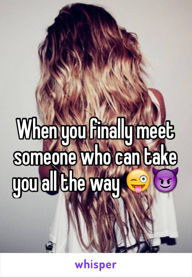 When you finally meet someone who can take you all the way 😜😈