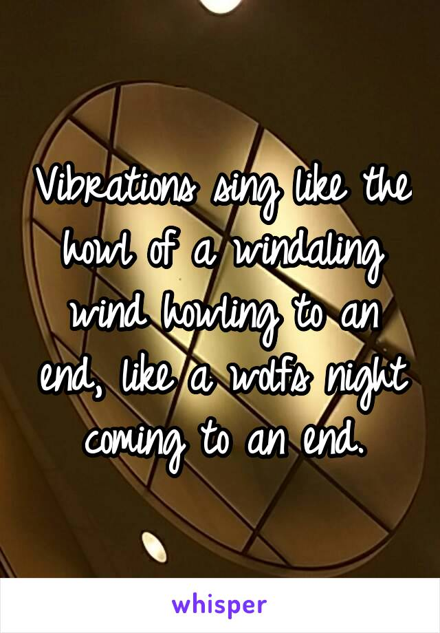 Vibrations sing like the howl of a windaling wind howling to an end, like a wolfs night coming to an end.