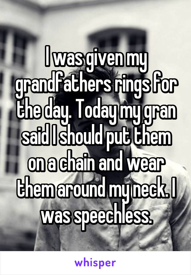I was given my grandfathers rings for the day. Today my gran said I should put them on a chain and wear them around my neck. I was speechless.