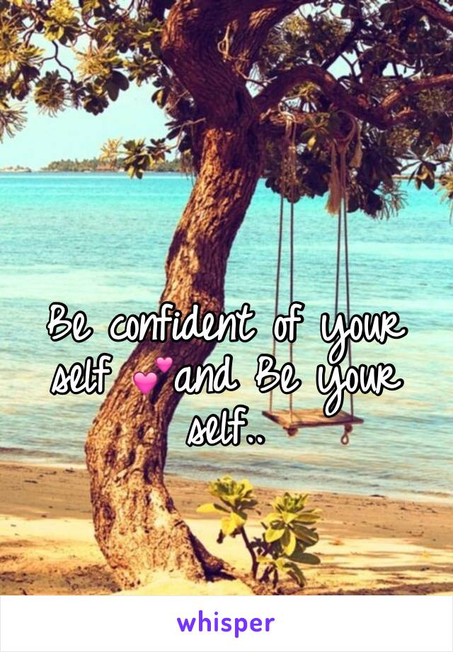 Be confident of your self 💕and Be your self..