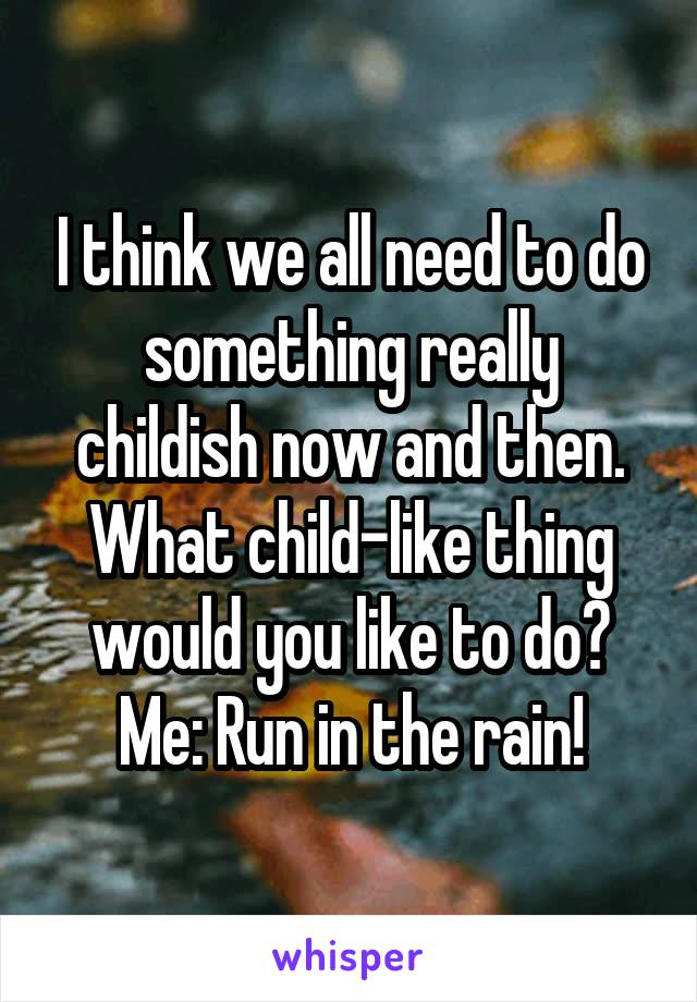 I think we all need to do something really childish now and then. What child-like thing would you like to do? Me: Run in the rain!