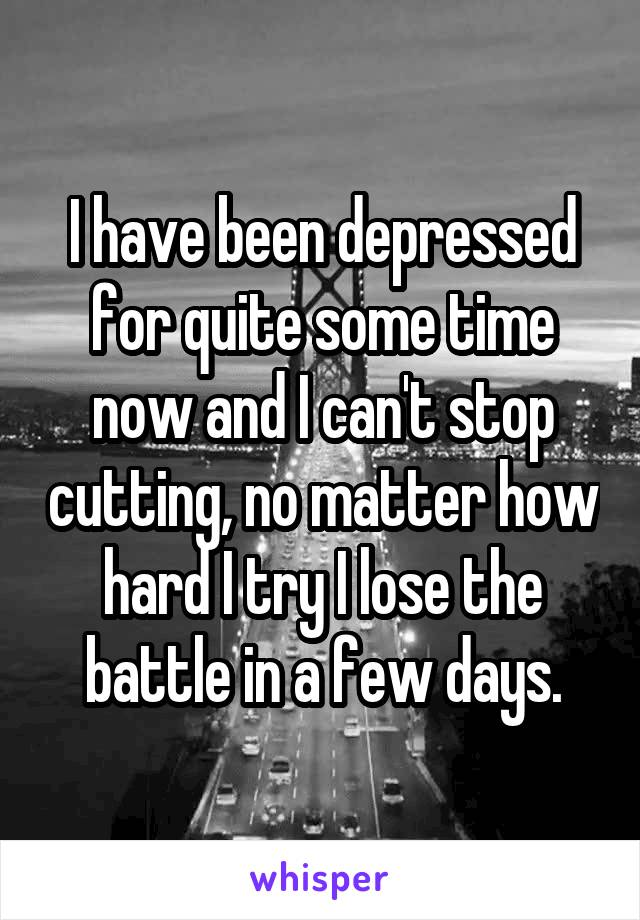 I have been depressed for quite some time now and I can't stop cutting, no matter how hard I try I lose the battle in a few days.