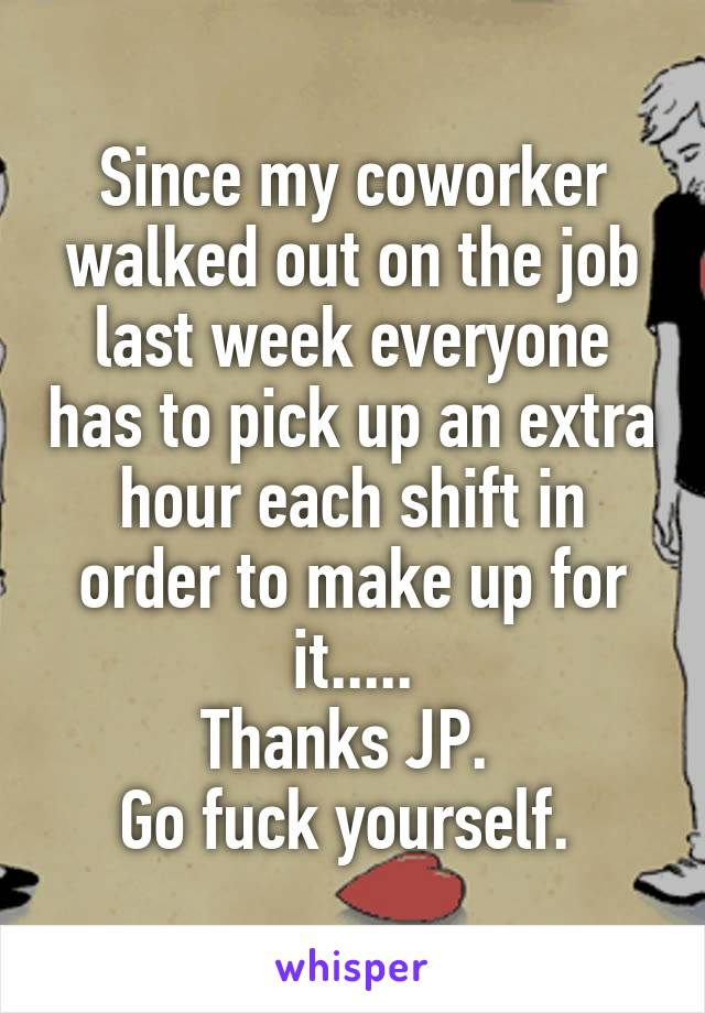 Since my coworker walked out on the job last week everyone has to pick up an extra hour each shift in order to make up for it..... Thanks JP.  Go fuck yourself.