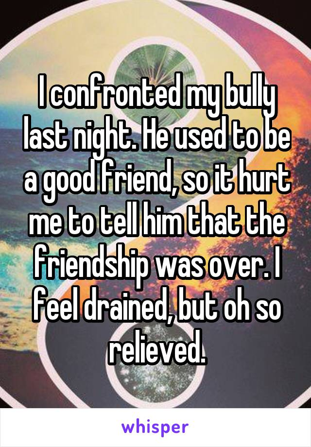 I confronted my bully last night. He used to be a good friend, so it hurt me to tell him that the friendship was over. I feel drained, but oh so relieved.