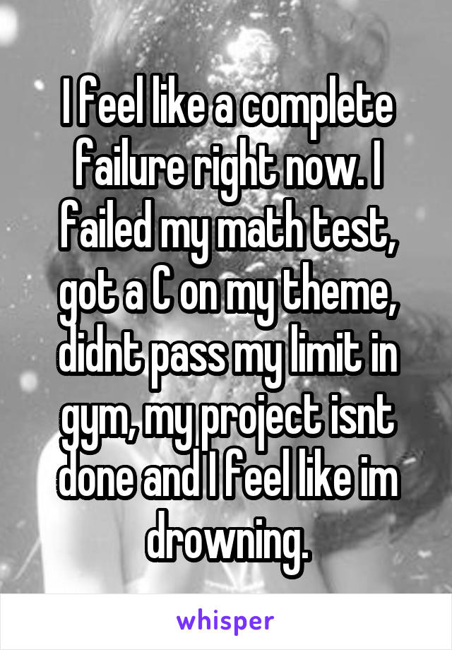 I feel like a complete failure right now. I failed my math test, got a C on my theme, didnt pass my limit in gym, my project isnt done and I feel like im drowning.
