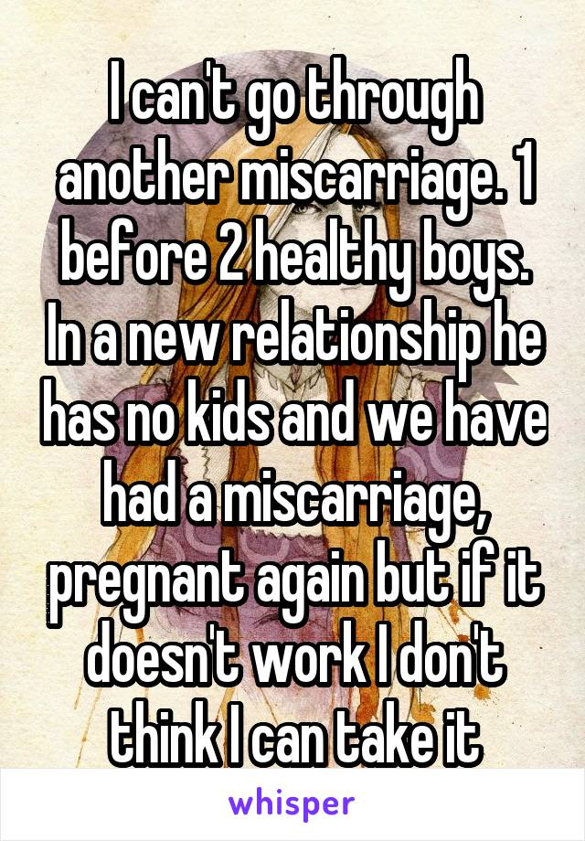 I can't go through another miscarriage. 1 before 2 healthy boys. In a new relationship he has no kids and we have had a miscarriage, pregnant again but if it doesn't work I don't think I can take it