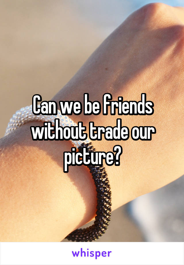 Can we be friends without trade our picture?