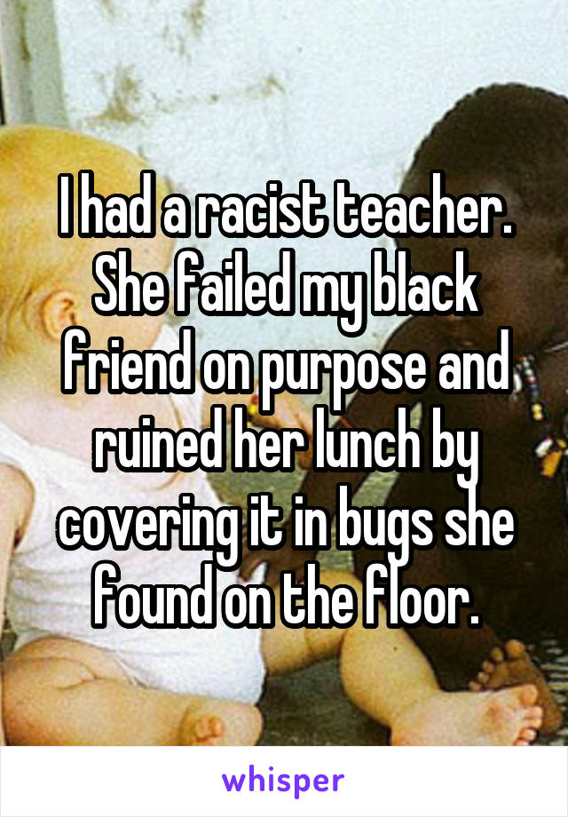 I had a racist teacher. She failed my black friend on purpose and ruined her lunch by covering it in bugs she found on the floor.