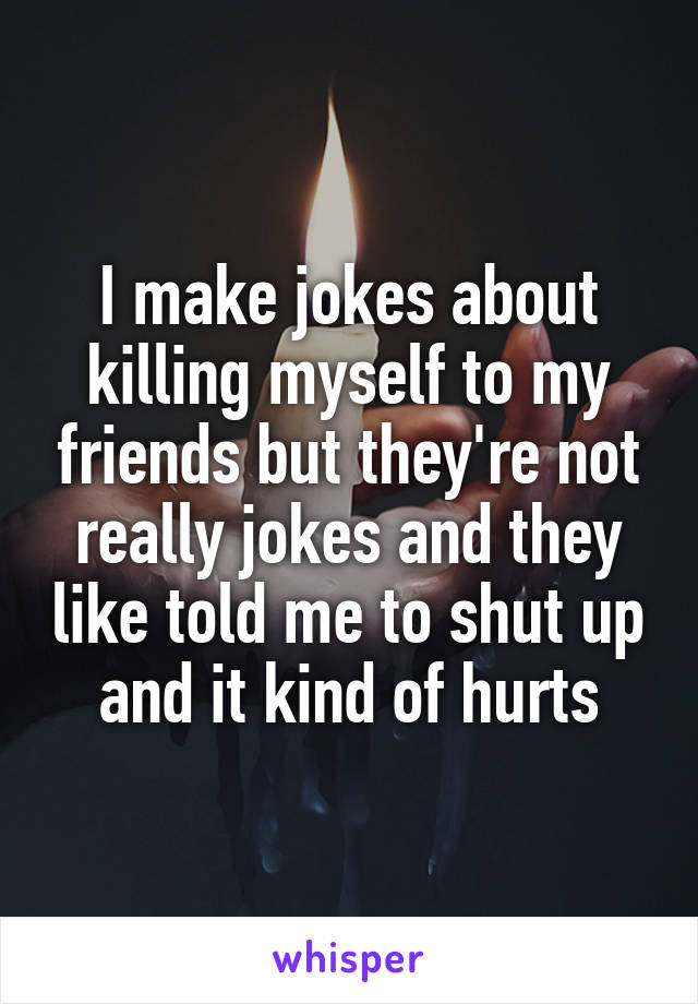 I make jokes about killing myself to my friends but they're not really jokes and they like told me to shut up and it kind of hurts