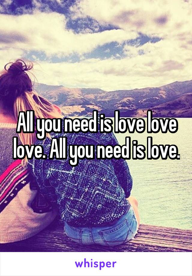 All you need is love love love. All you need is love.
