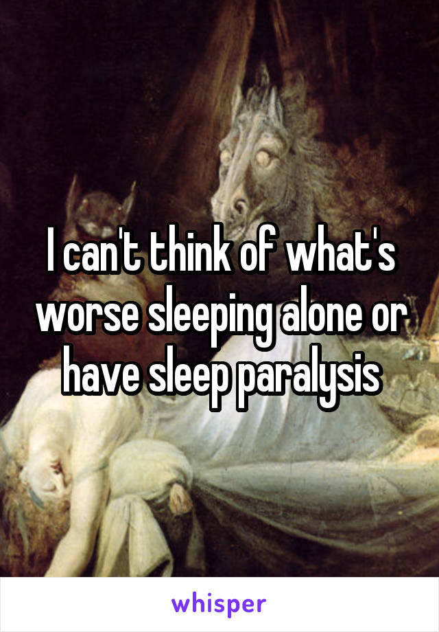 I can't think of what's worse sleeping alone or have sleep paralysis