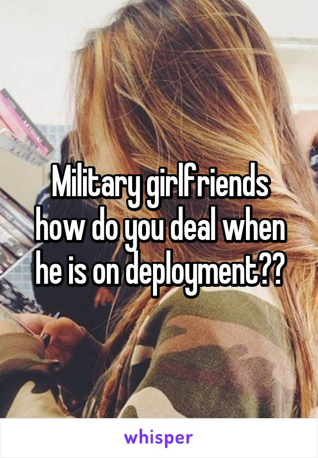 Military girlfriends how do you deal when he is on deployment??