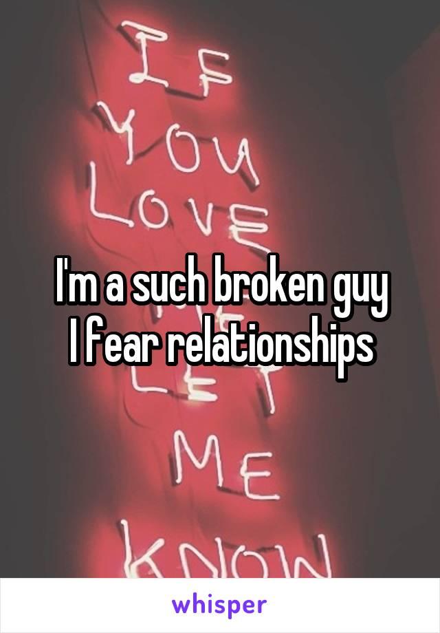 I'm a such broken guy I fear relationships