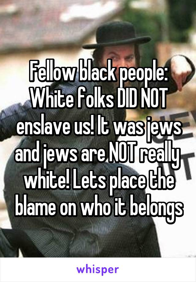 Fellow black people: White folks DID NOT enslave us! It was jews and jews are NOT really  white! Lets place the blame on who it belongs