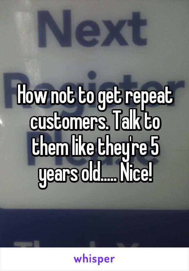 How not to get repeat customers. Talk to them like they're 5 years old..... Nice!