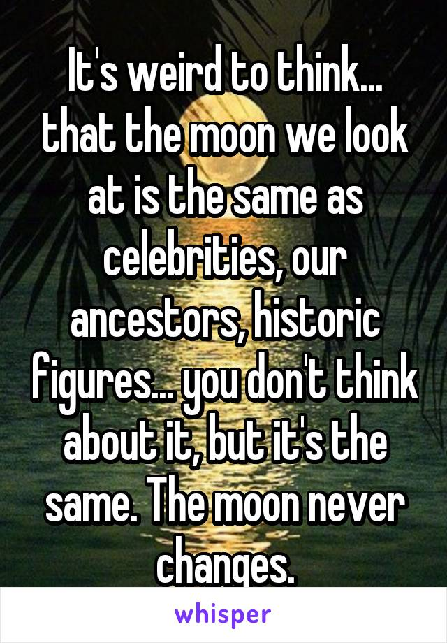 It's weird to think... that the moon we look at is the same as celebrities, our ancestors, historic figures... you don't think about it, but it's the same. The moon never changes.